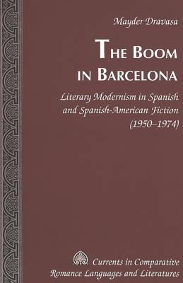 The Boom in Barcelona: Literary Modernism in Spanish and Spanish-American Fiction (1950-1974) - Currents in Comparative Romance Languages & Literatures v. 130 (Hardback)