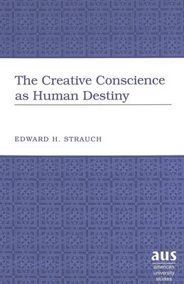 The Creative Conscience as Human Destiny - American University Studies, Series 5: Philosophy 196 (Hardback)