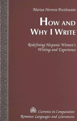 How and Why I Write: Redefining Hispanic Women's Writing and Experience - Currents in Comparative Romance Languages & Literatures 131 (Hardback)