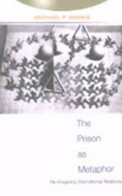 The Prison as Metaphor: Re-Imagining International Relations - Studies in International Relations 1 (Paperback)