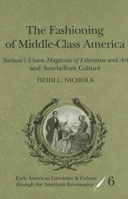 The Fashioning of Middle-class America: Sartain's Union Magazine of Literature and Art and Antebellum Culture - Early American Literature and Culture Through the American Renaissance 6 (Hardback)
