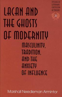 Lacan and the Ghosts of Modernity: Masculinity,Tradition,and the Anxiety of Influence - Studies in Literary Criticism and Theory 20 (Hardback)