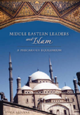 Middle Eastern Leaders and Islam: A Precarious Equilibrium - Studies in International Relations 2 (Hardback)