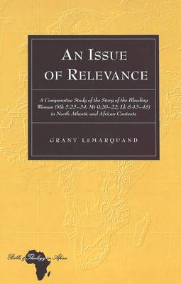 An Issue of Relevance: A Comparative Study of the Story of the Bleeding Woman (Mk 5:25-34; Mt 9:20-22; Lk 8:43-48) in North Atlantic and African Contexts - Bible and Theology in Africa 5 (Hardback)