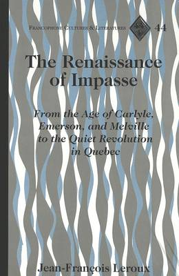 The Renaissance of Impasse: From the Age of Carlyle, Emerson and Melville to the Quiet Revolution in Quebec - Francophone Cultures & Literatures v. 44 (Hardback)
