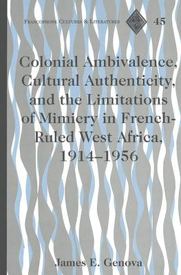 Colonial Ambivalence, Cultural Authenticity, and the Limitations of Mimicry in French-ruled West Africa, 1914-1956 - Francophone Cultures & Literatures 45 (Hardback)