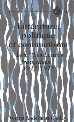 Litterature, Politique et Communisme: Lire ees Lettres Francaises, 1942-1972 - Francophone Cultures & Literatures 46 (Hardback)