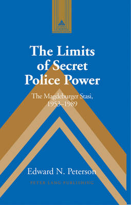 The Limits of Secret Police Power: The Magdeburger Stasi,1953-1989 - Studies in Modern European History 55 (Hardback)
