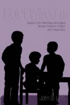Quiet Wisdom: Teachers in the United States and England Talk About Standards, Practice and Professionalism - Counterpoints 269 (Paperback)