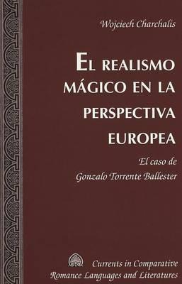 El Realismo Magico en la Perspectiva Europea: El Caso de Gonzalo Torrente Ballester - Currents in Comparative Romance Languages & Literatures 132 (Hardback)