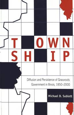 Township: Diffusion and Persistence of Grassroots Government in Illinois, 1850-2000 (Hardback)