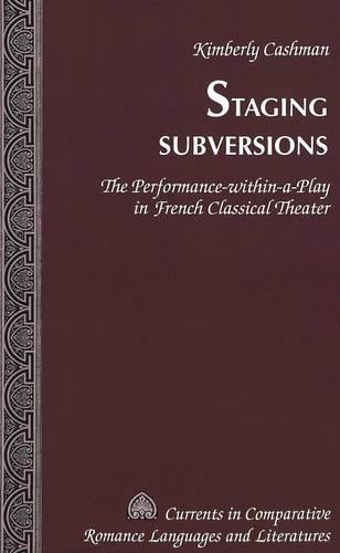 Staging Subversions 2005: The Performance-within-a-play in French Classical Theater - Currents in Comparative Romance Languages & Literatures 134 (Hardback)
