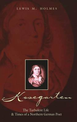 Kosegarten: The Turbulent Life and Times of a Northern German Poet (Hardback)