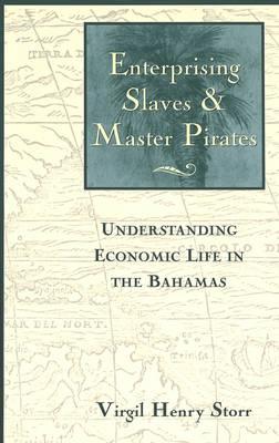 Enterprising Slaves and Master Pirates: Understanding Economic Life in the Bahamas (Hardback)