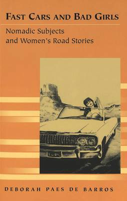 Fast Cars and Bad Girls: Nomadic Subjects and Women's Road Stories - Travel Writing Across the Disciplines: Theory and Pedagogy v. 9 (Paperback)