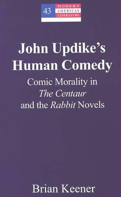 John Updike's Human Comedy: Comic Morality in the Centaur and the Rabbit Novels - Modern American Literature (Hardback)