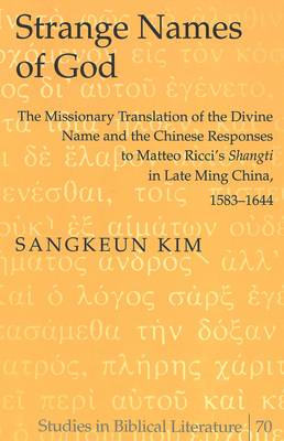Strange Names of God: The Missionary Translation of the Divine Name and the Chinese Responses to Matteo Ricci's Shangti in Late Ming China, 1583-1644 - Studies in Biblical Literature 70 (Hardback)