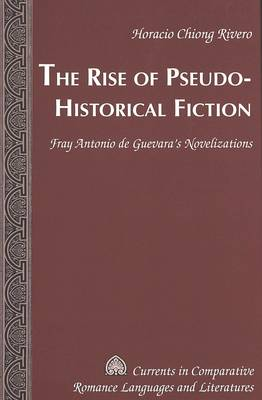 The Rise of Pseudo-Historical Fiction: Fray Antonio De Guevara's Novelizations - Currents in Comparative Romance Languages & Literatures 137 (Hardback)