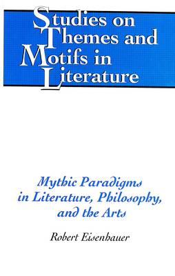 Mythic Paradigms in Literature, Philosophy, and the Arts - Studies on Themes and Motifs in Literature 69 (Hardback)