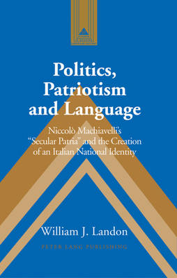 Politics, Patriotism and Language: Niccolo Machiavelli's Secular Patria and the Creation of an Italian National Identity - Studies in Modern European History 57 (Hardback)