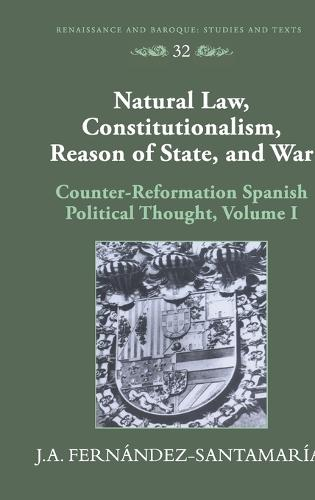 Natural Law, Constitutionalism, Reason of State, and War: Counter-reformation Spanish Political Thought - Renaissance and Baroque Studies and Texts 32 (Hardback)
