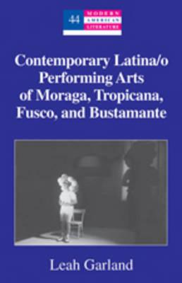 Contemporary Latina/o Performing Arts of Moraga, Tropicana, Fusco, and Bustamante - Modern American Literature 44 (Hardback)