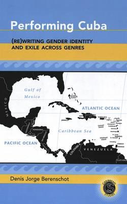 Performing Cuba: (Re)writing Gender Identity and Exile Across Genres - Caribbean Studies 15 (Hardback)