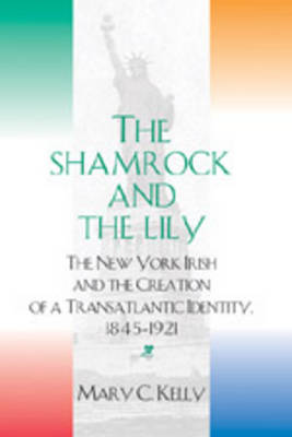 The Shamrock and the Lily 2005: The New York Irish and the Creation of a Transatlantic Identity, 1845-1921 (Paperback)