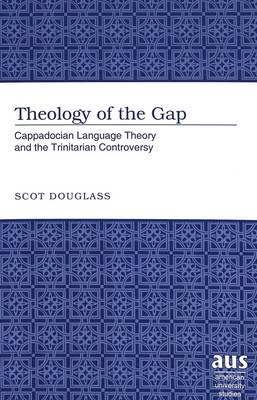 Theology of the Gap: Cappadocian Language Theory and the Trinitarian Controversy - American University Studies 235 (Hardback)