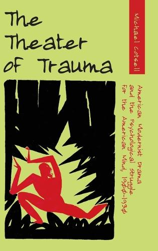 The Theater of Trauma: American Modernist Drama and the Psychological Struggle for the American Mind, 1900-1930 (Hardback)