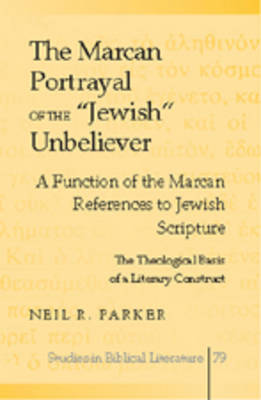"The Marcan Portrayal of the ""Jewish"" Unbeliever: A Function of the Marcan References to Jewish Scripture- The Theological Basis of a Literary Construct - Studies in Biblical Literature 79 (Hardback)"