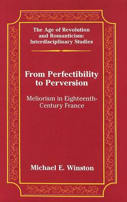 From Perfectibility to Perversion: Meliorism in Eighteenth-century France - The Age of Revolution and Romanticism Interdisciplinary Studies 34 (Hardback)