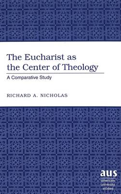 The Eucharist as the Center of Theology: A Comparative Study - American University Studies 237 (Hardback)