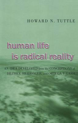 Human Life is Radical Reality 2005: An Idea Developed from the Conceptions of Dilthey, Heidegger, and Ortega Y Gasset (Hardback)