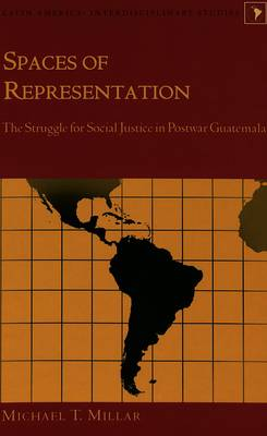 Spaces of Representation: The Struggle for Social Justice in Postwar Guatemala - Latin America Interdisciplinary Studies 11 (Hardback)