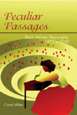 Peculiar Passages: Black Women Playwrights, 1875 to 2000 (Hardback)