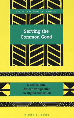 Serving the Common Good: A Postcolonial African Perspective on Higher Education - Society & Politics in Africa 15 (Hardback)