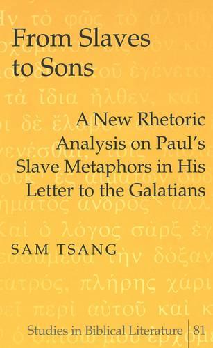 From Slaves to Sons: A New Rhetoric Analysis on Paul's Slave Metaphors in His Letter to the Galatians - Studies in Biblical Literature 81 (Hardback)