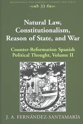 Natural Law, Constitutionalism, Reason of State, and War: Volume II: Counter-reformation Spanish Political Thought - Renaissance and Baroque Studies and Texts 33 (Hardback)