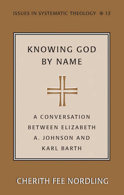 Knowing God by Name: A Conversation between Elizabeth A. Johnson and Karl Barth - Issues in Systematic Theology 13 (Paperback)
