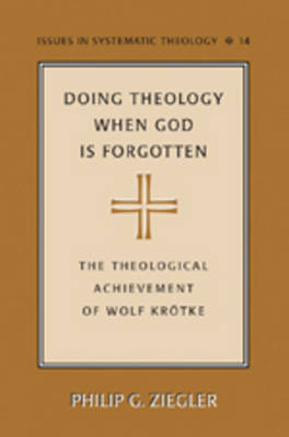 Doing Theology When God is Forgotten: The Theological Achievement of Wolf Kroetke - Issues in Systematic Theology 14 (Hardback)