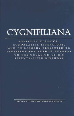Cygnifiliana: Essays in Classics, Comparative Literature, and Philosophy Presented to Professor Roy Arthur Swanson on the Occasion of His Seventy-Fifth Birthday (Hardback)