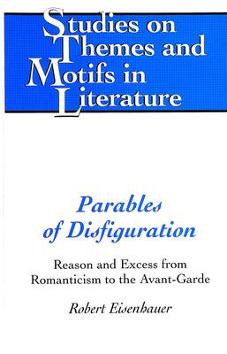 Parables of Disfiguration: Reason and Excess from Romanticism to the Avant-garde - Studies on Themes and Motifs in Literature 79 (Hardback)