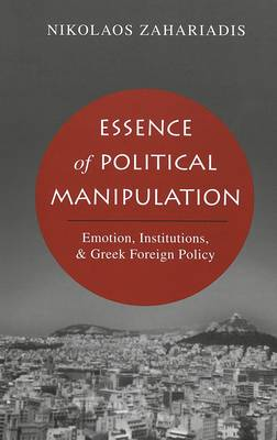 Essence of Political Manipulation: Emotion, Institutions, & Greek Foreign Policy (Hardback)