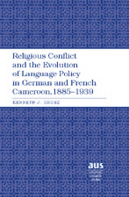 Religious Conflict and the Evolution of Language Policy in German and French Cameroon, 1885-1939 - American University Studies 203 (Hardback)