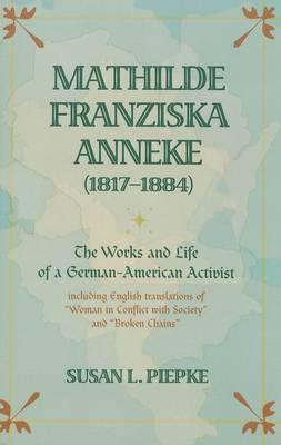 Mathilde Franziska Anneke (1817-1884): The Works and Life of a German-American Activist Including English Translations of Woman in Conflict with Society and Broken Chains (Paperback)