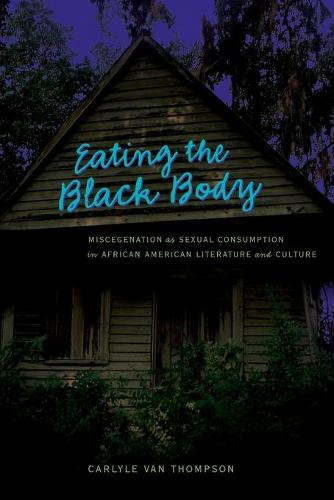 Eating the Black Body: Miscegenation as Sexual Consumption in African American Literature and Culture - African-American Literature and Culture Expanding and Exploding the Boundaries 10 (Paperback)