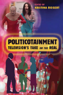 Politicotainment: Television's Take on the Real - Popular Culture and Everyday Life 13 (Paperback)