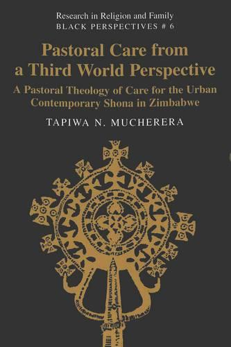 Pastoral Care from a Third World Perspective: A Pastoral Theology of Care for the Urban Contemporary Shona in Zimbabwe - Research in Religion and Family Black Perspectives 6 (Paperback)