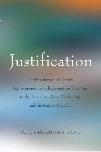 Justification: The Imputation of Christ's Righteousness from Reformation Theology to the American Great Awakening and the Korean Revivals (Hardback)